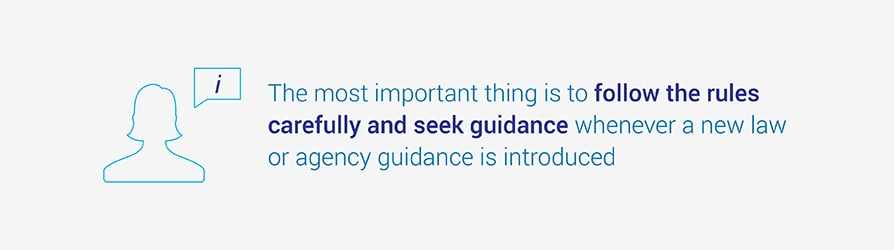 The most important thing is to follow the rules carefully and seek guidance whenever a new law or agency guidance is introduced.