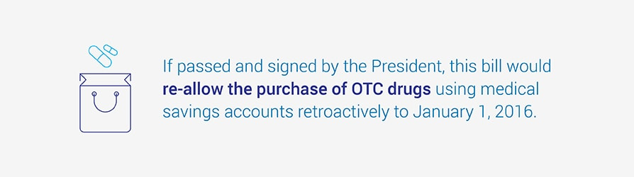 If passed and signed by the President, this bill would re-allow the purchase of OTC drugs using medical savings accounts retroactively to January 1, 2016.