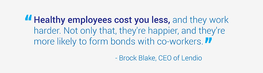 Quote from Brock Black, CEO of Lendio. Healthy employees cost you less, and they work   harder. Not only that, they're happier, and they're more likely to form bonds with co-workers.
