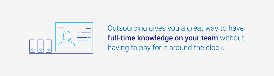 Outsourcing gives you a great way to have full-time knowledge on your team without having to pay for it around the clock.