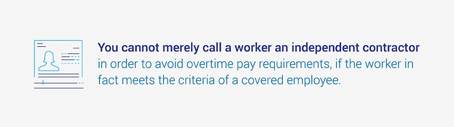 You cannot merely call a worker an independent contractor in order to avoid overtime pay requirements, if the worker in fact meets the criteria of a covered employee.