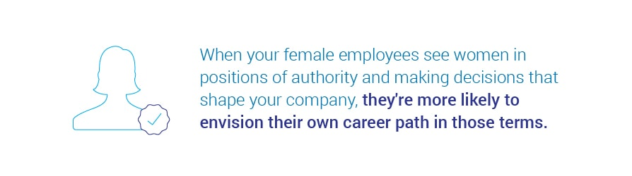When your female employees see women in positions of authority and making decisions that shape your company, they're more likely to envision their own career path in those terms.