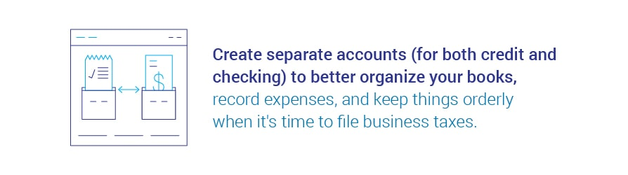 Create separate accounts, for both credit and checking, to better organize your books, record expenses, and keep things orderly when it's time to file business taxes.